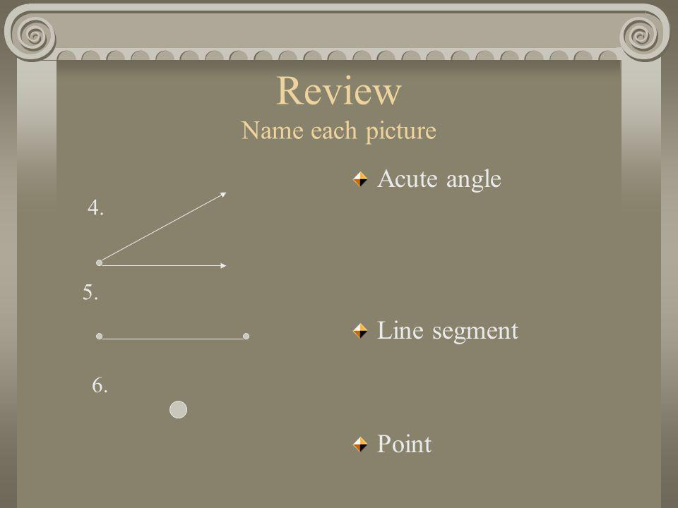 Review Name each picture Acute angle Line segment Point 4. 5. 6.