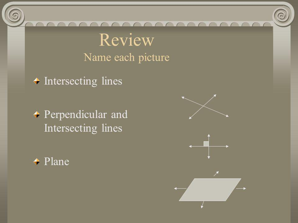 Review Name each picture Intersecting lines Perpendicular and Intersecting lines Plane