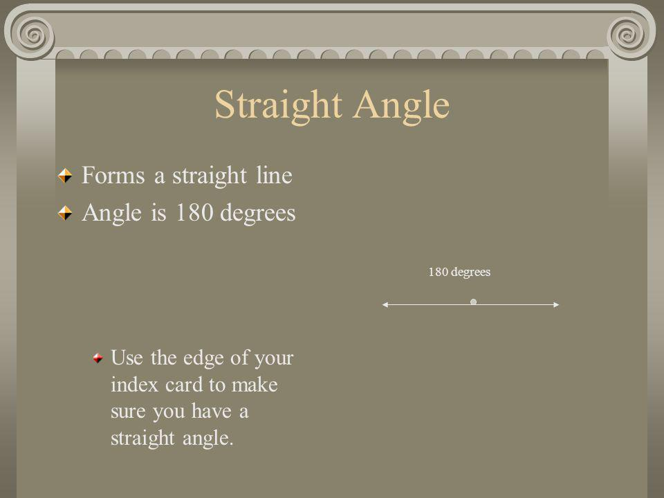 Straight Angle Forms a straight line Angle is 180 degrees Use the edge of your index card to make sure you have a straight angle. 180 degrees