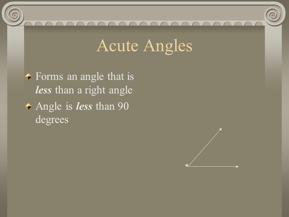 Acute Angles Forms an angle that is less than a right angle Angle is less than 90 degrees