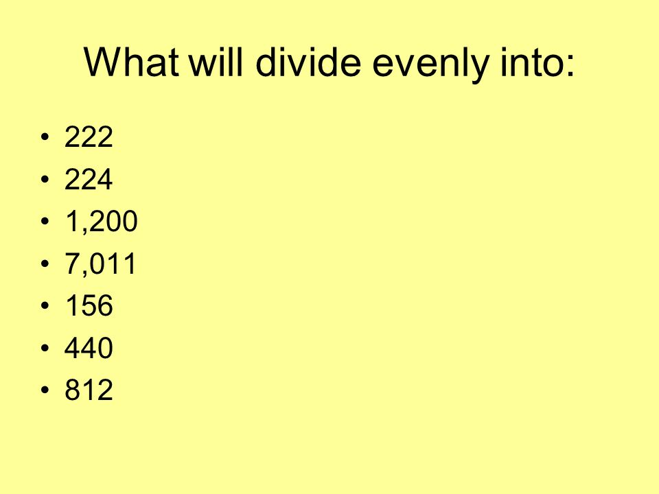 What will divide evenly into: 222 224 1,200 7,011 156 440 812