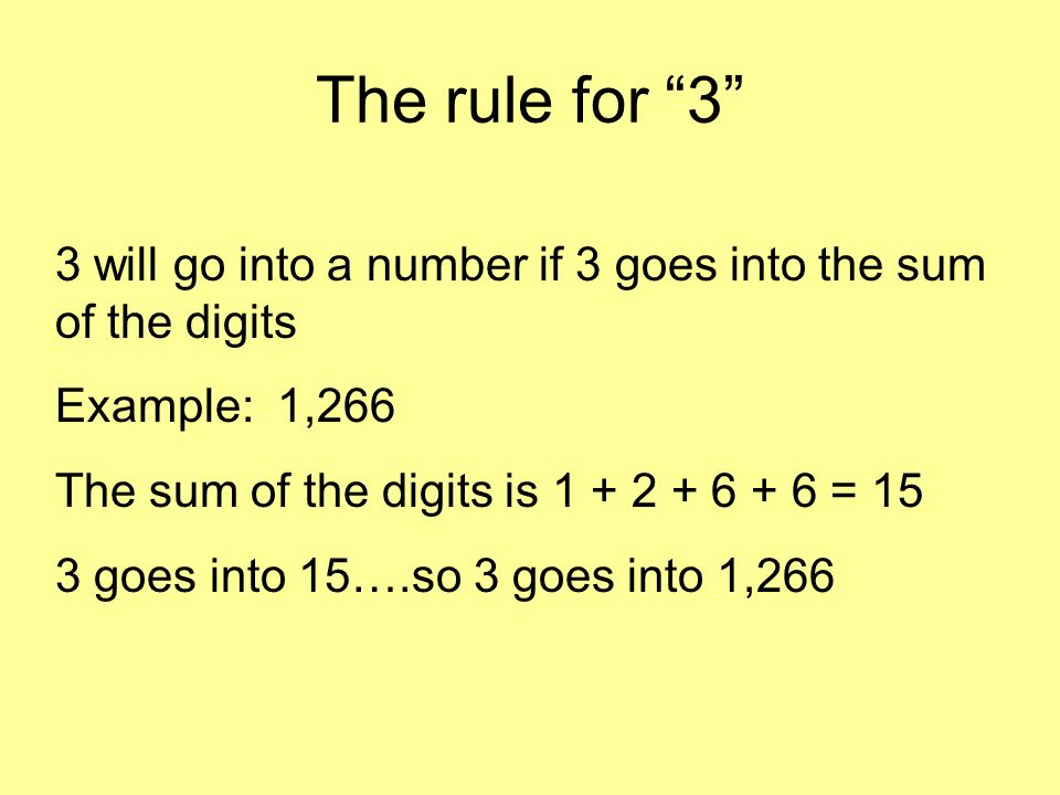 The rule for 3 3 will go into a number if 3 goes into the sum of the digits Example: 1,266 The sum of the digits is 1 + 2 + 6 + 6 = 15 3 goes into 15….so 3 goes into 1,266