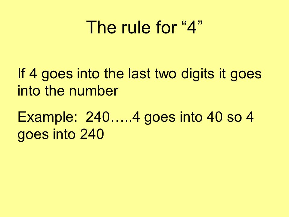 The rule for 4 If 4 goes into the last two digits it goes into the number Example: 240…..4 goes into 40 so 4 goes into 240