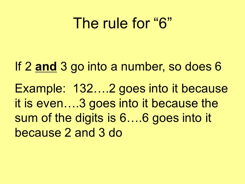 The rule for 7 Take the last digit and double it….subtract that from the remaining digits…continue until you get a number that is divisible by 7 Example: 133…take the last digit and double it…..3 x 2 = 6 13 – 6 = 7….7 goes into 7 so 7 goes into 133.