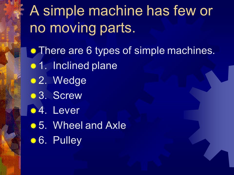 A simple machine has few or no moving parts. There are 6 types of simple machines. 1. Inclined plane 2. Wedge 3. Screw 4. Lever 5. Wheel and Axle 6. P