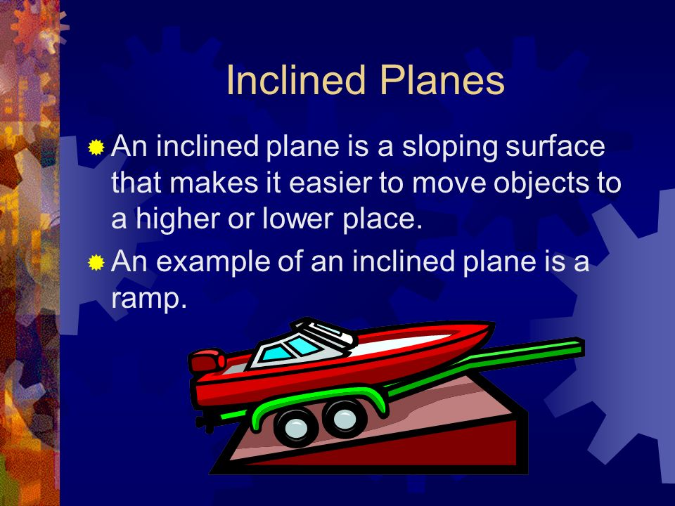 Inclined Planes An inclined plane is a sloping surface that makes it easier to move objects to a higher or lower place. An example of an inclined plan