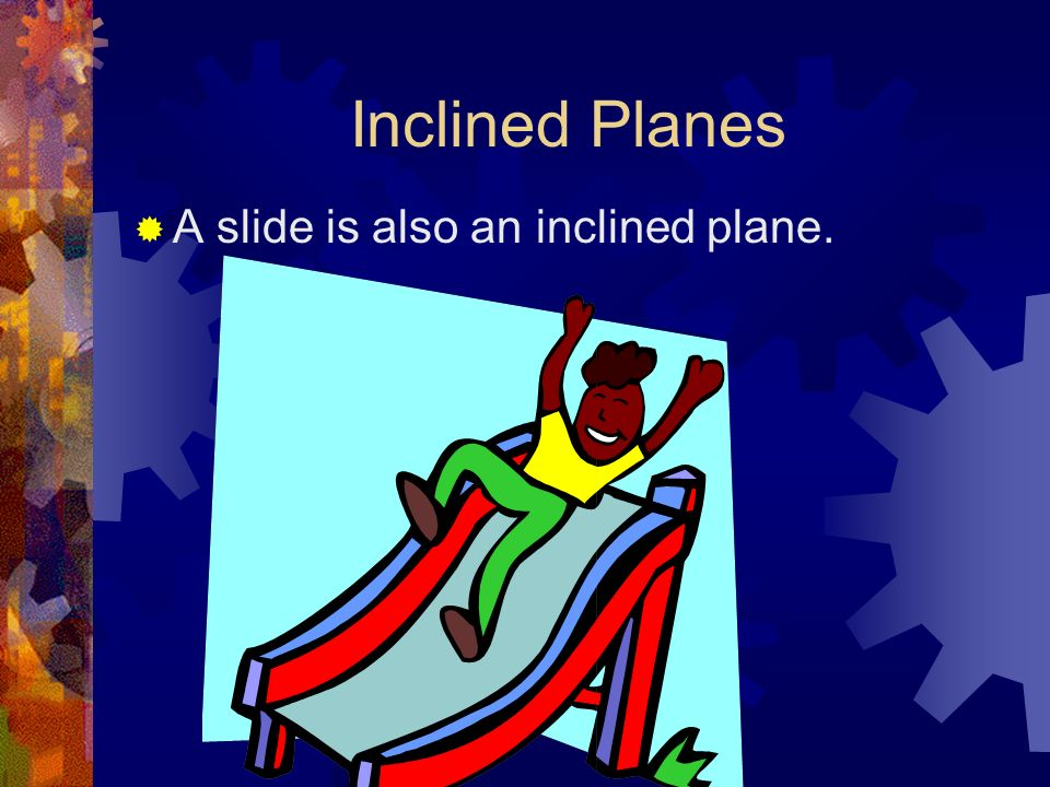 Inclined Planes A slide is also an inclined plane.