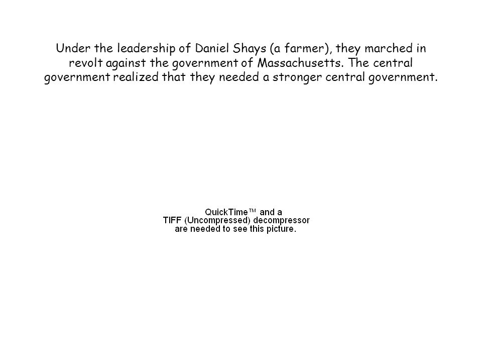 Under the leadership of Daniel Shays (a farmer), they marched in revolt against the government of Massachusetts.