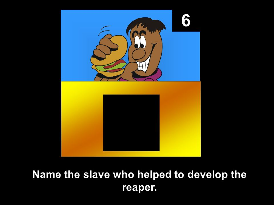 6 Name the slave who helped to develop the reaper.