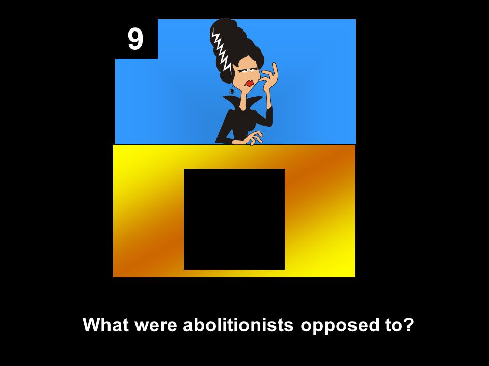 9 What were abolitionists opposed to