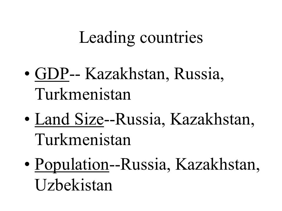 Leading countries GDP-- Kazakhstan, Russia, Turkmenistan Land Size--Russia, Kazakhstan, Turkmenistan Population--Russia, Kazakhstan, Uzbekistan