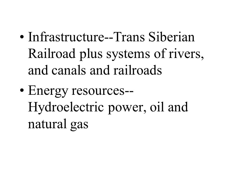 Infrastructure--Trans Siberian Railroad plus systems of rivers, and canals and railroads Energy resources-- Hydroelectric power, oil and natural gas
