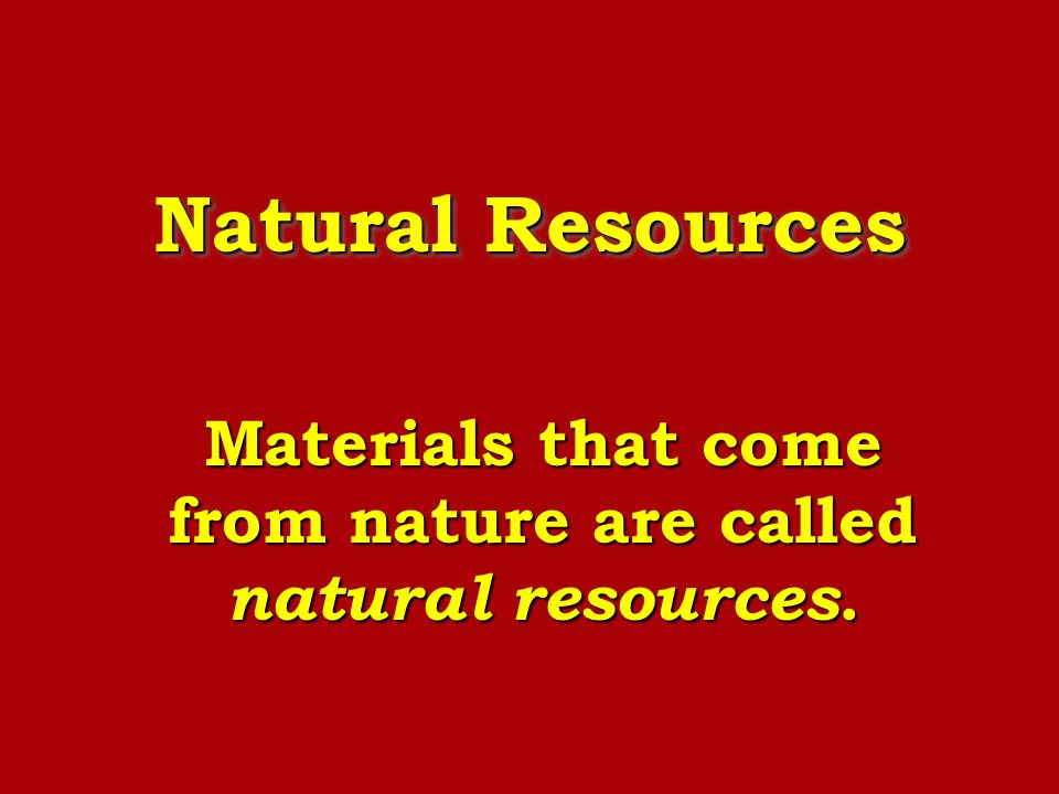 Natural Resources Materials that come from nature are called natural resources.