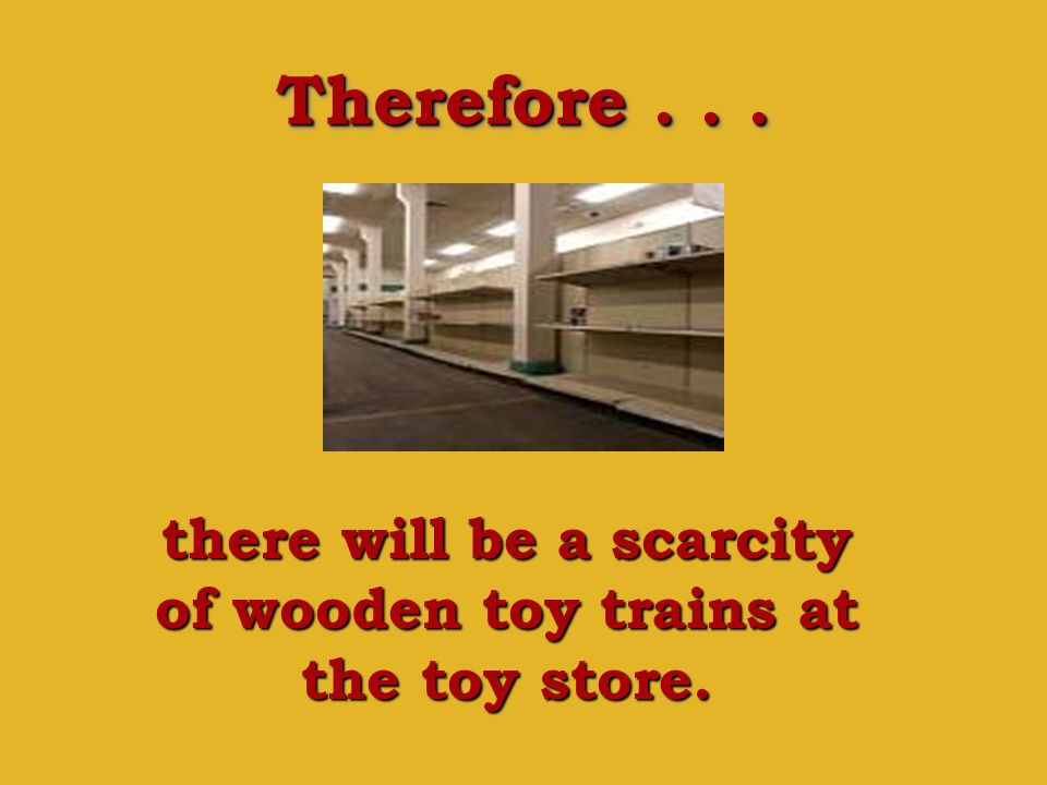 Therefore... there will be a scarcity of wooden toy trains at the toy store.