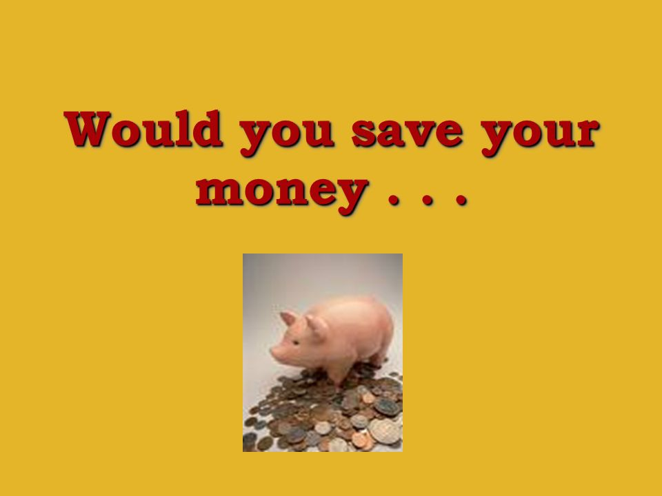 Would you save your money...