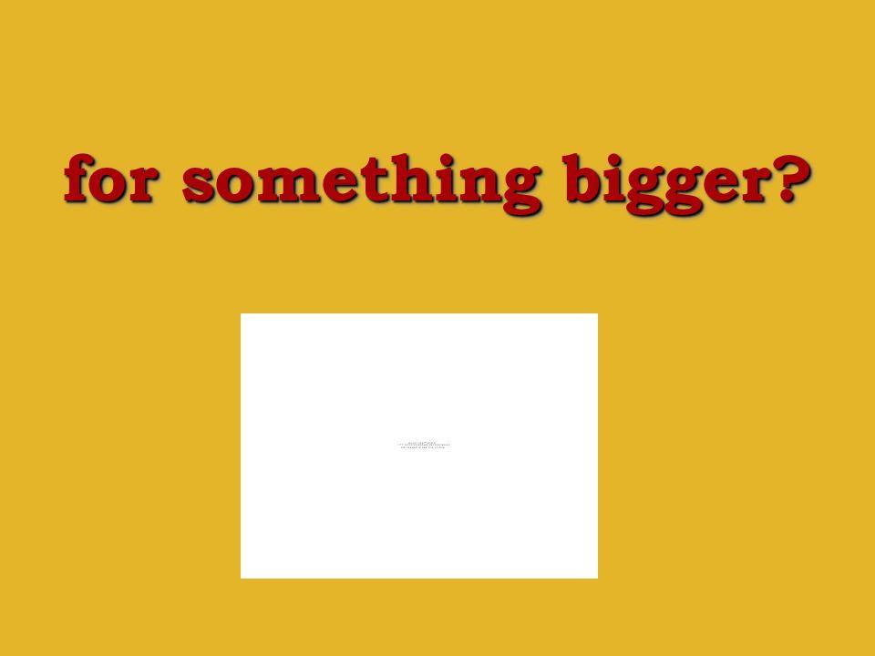 for something bigger?