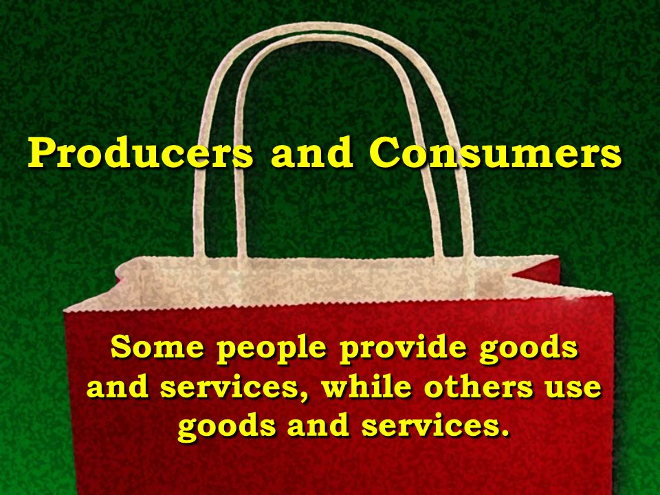 ProducersProducers Producers are people who make goods or provide services.