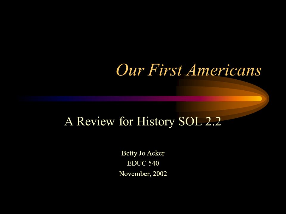 Our First Americans A Review for History SOL 2.2 Betty Jo Acker EDUC 540 November, 2002