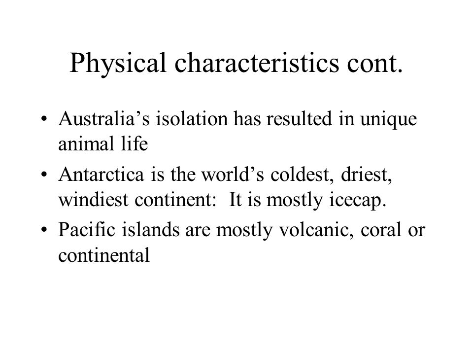 Physical characteristics cont. Australias isolation has resulted in unique animal life Antarctica is the worlds coldest, driest, windiest continent: I