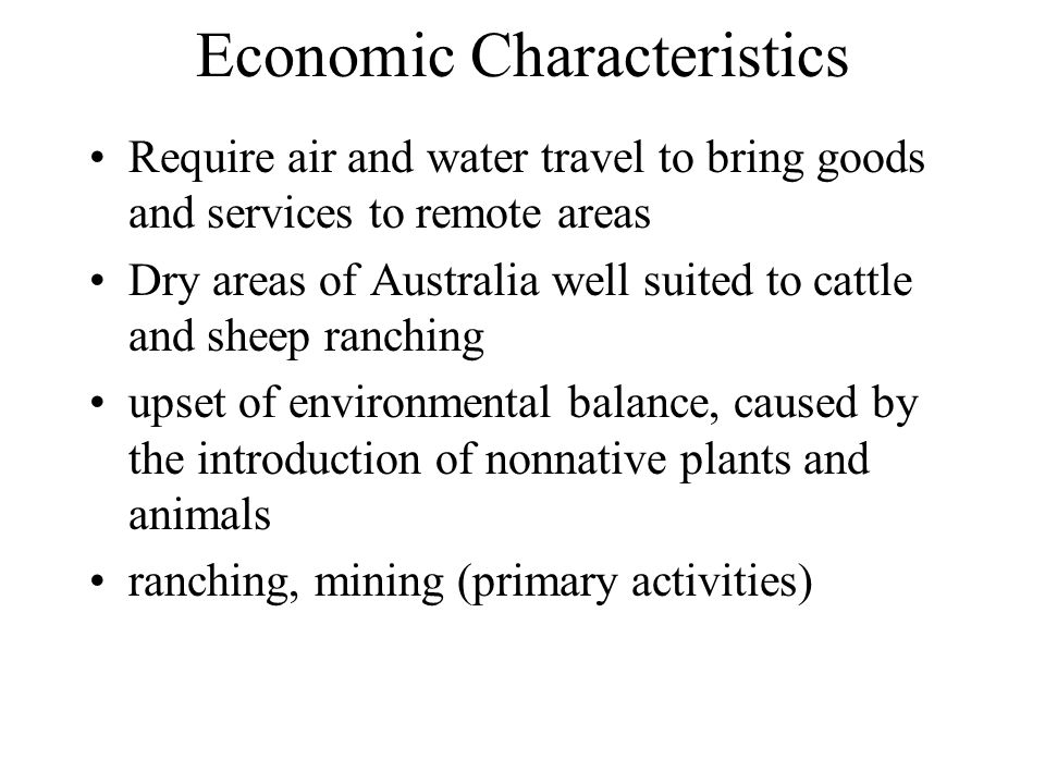 Economic Characteristics Require air and water travel to bring goods and services to remote areas Dry areas of Australia well suited to cattle and she