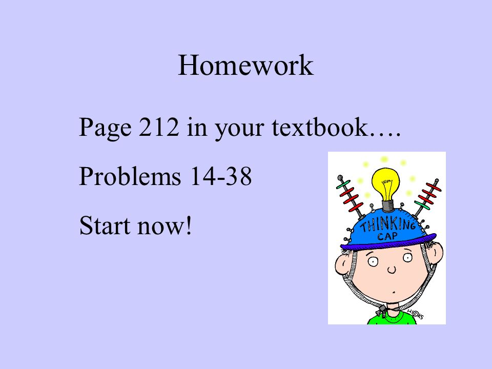 Homework Page 212 in your textbook…. Problems 14-38 Start now!