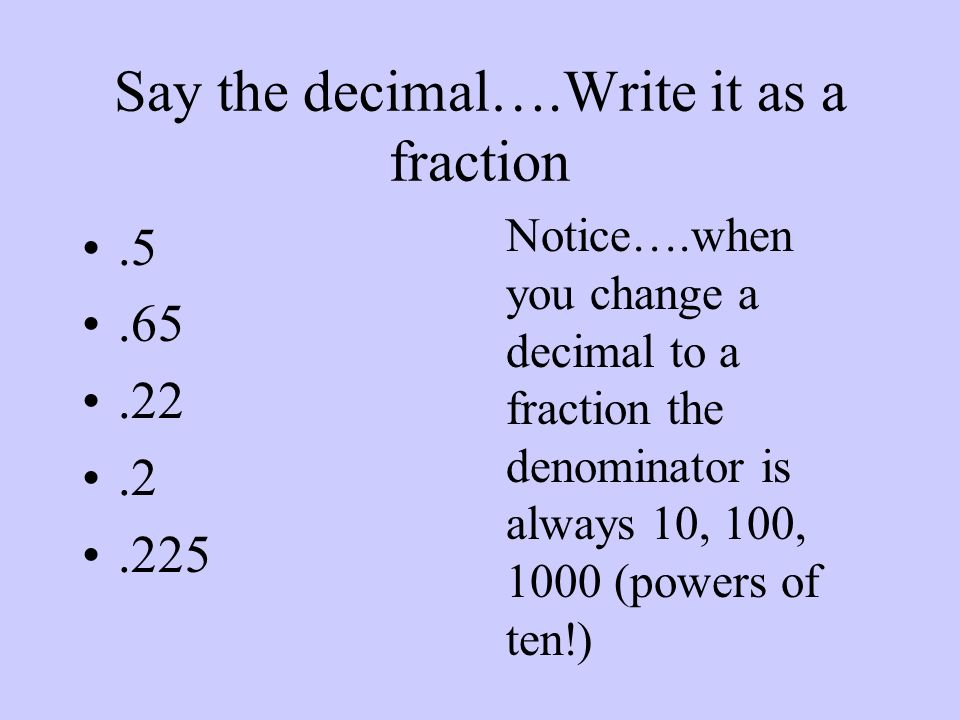 Say the decimal….Write it as a fraction.5.65.22.2.225 Notice….when you change a decimal to a fraction the denominator is always 10, 100, 1000 (powers