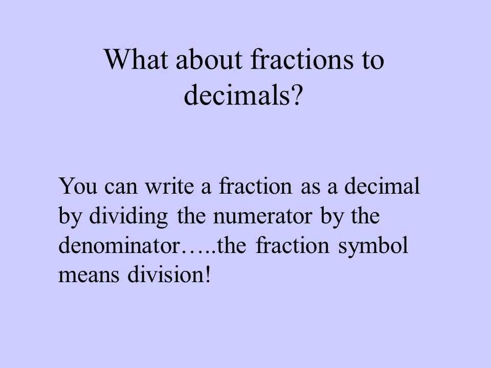 What about fractions to decimals? You can write a fraction as a decimal by dividing the numerator by the denominator…..the fraction symbol means divis