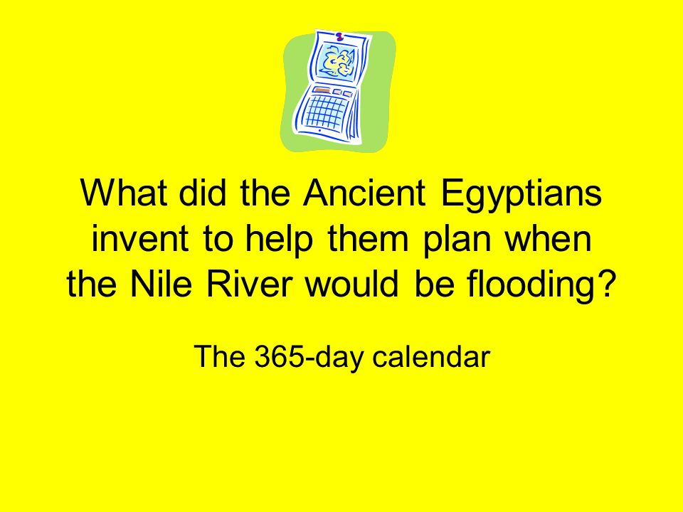 What did the Ancient Egyptians invent to help them plan when the Nile River would be flooding? The 365-day calendar