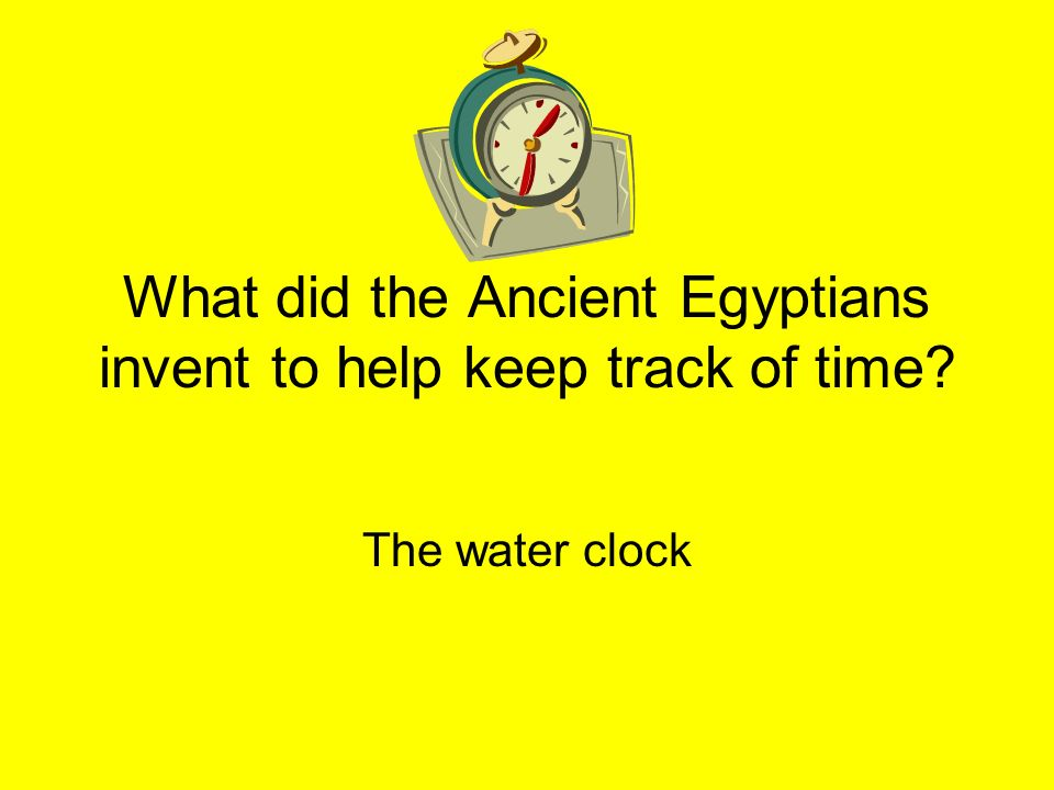 What did the Ancient Egyptians invent to help keep track of time? The water clock