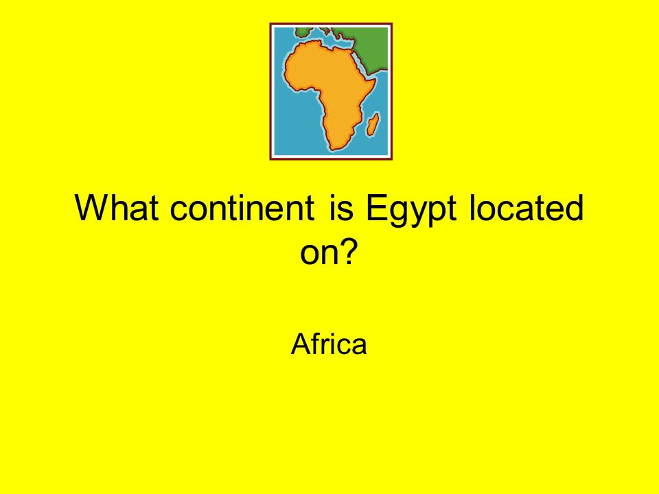 What continent is Egypt located on? Africa