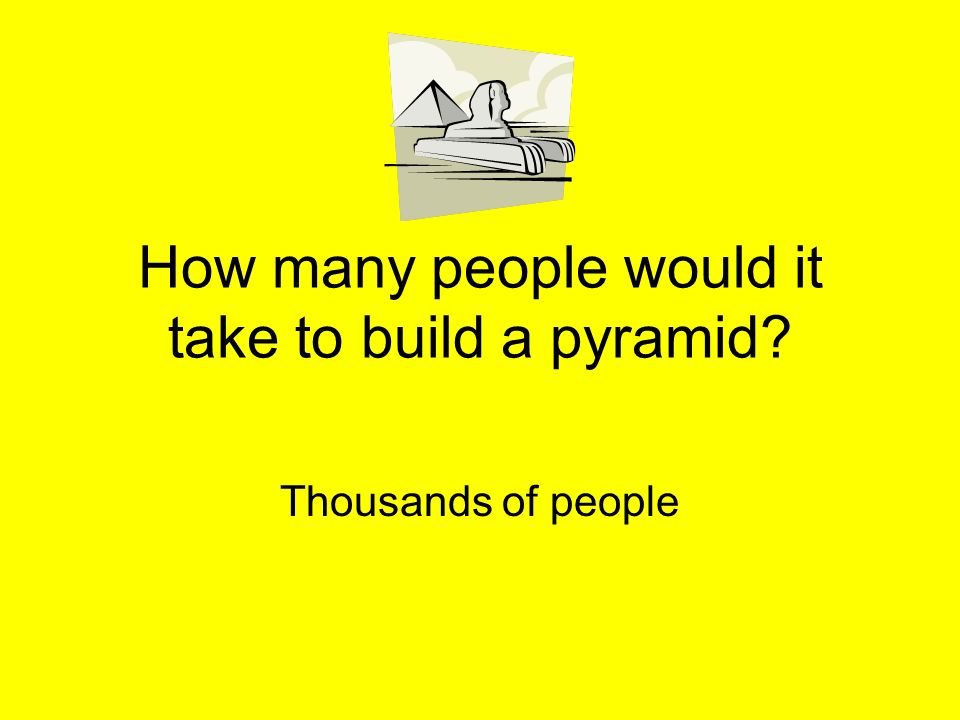 How many people would it take to build a pyramid? Thousands of people