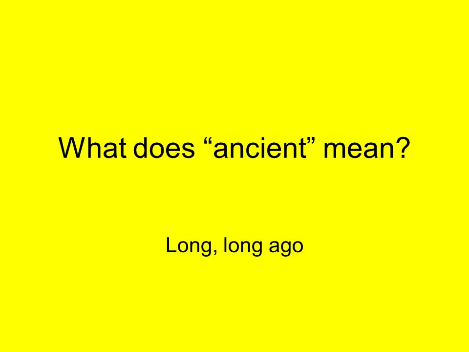 What does ancient mean? Long, long ago