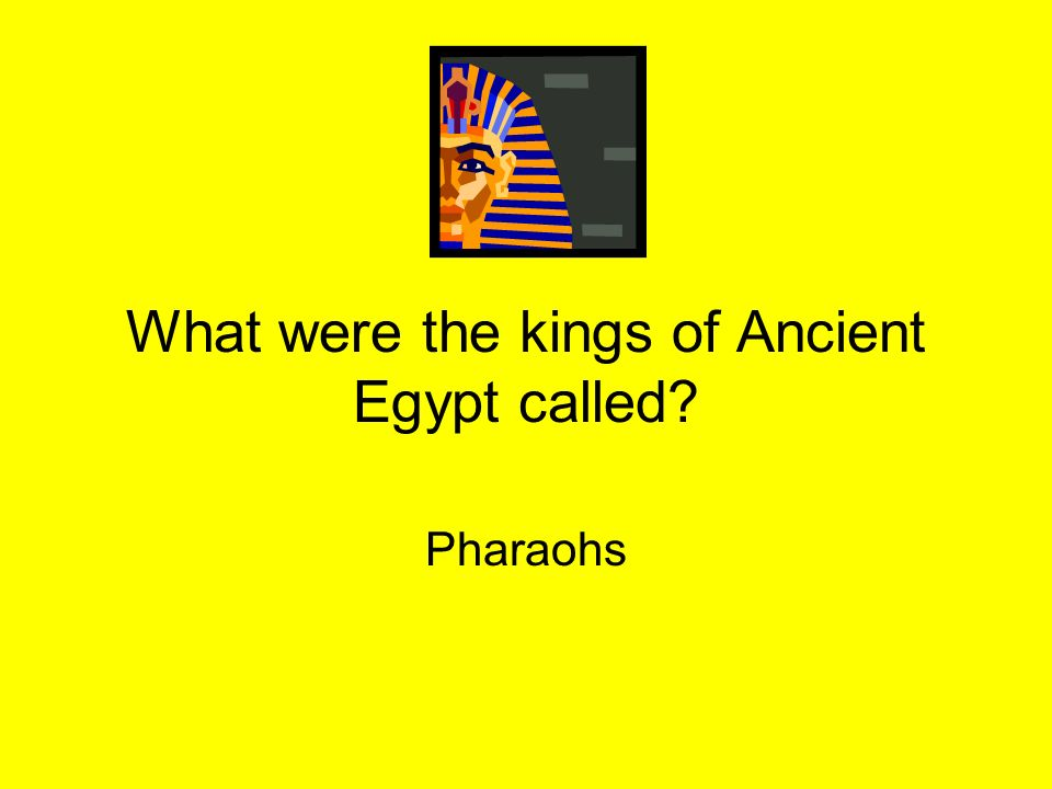 What were the kings of Ancient Egypt called? Pharaohs