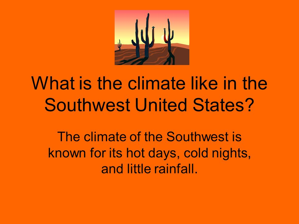 What is the climate like in the Southwest United States? The climate of the Southwest is known for its hot days, cold nights, and little rainfall.