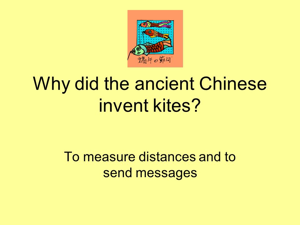 Why did the ancient Chinese invent kites? To measure distances and to send messages