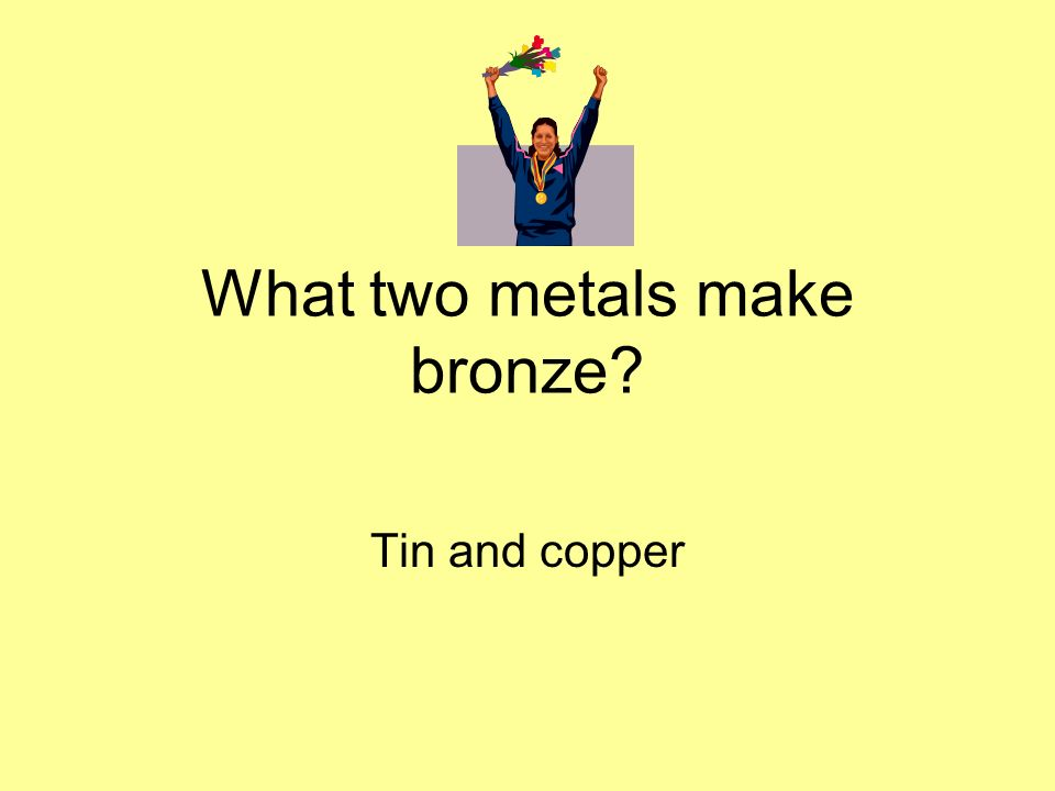 What two metals make bronze? Tin and copper