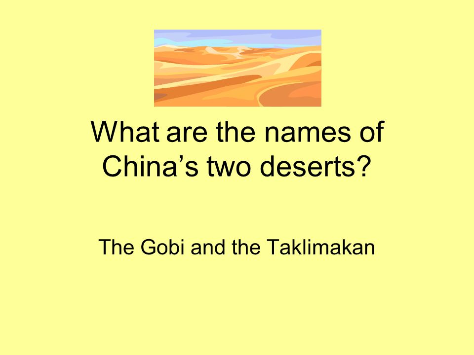 What are the names of Chinas two deserts? The Gobi and the Taklimakan