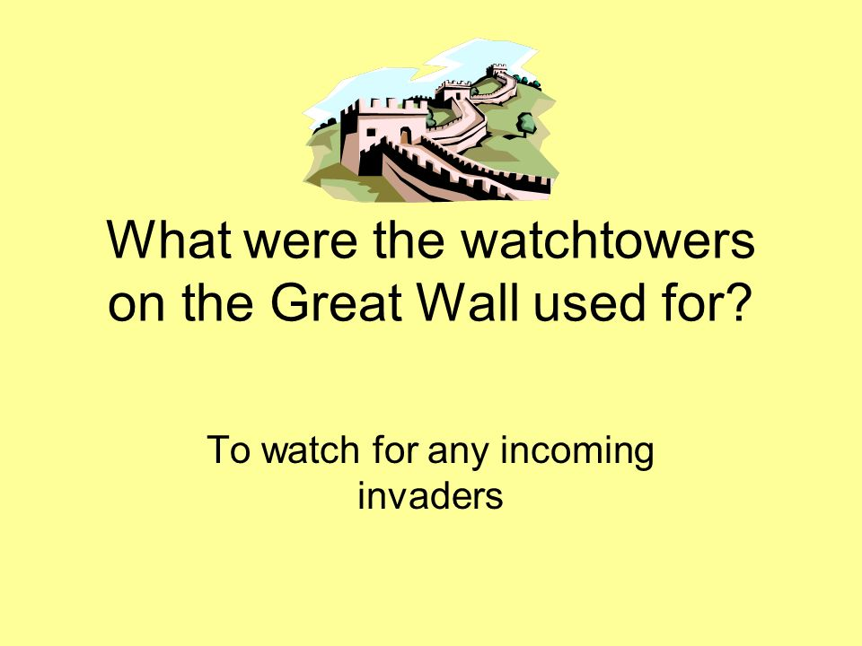 What were the watchtowers on the Great Wall used for? To watch for any incoming invaders