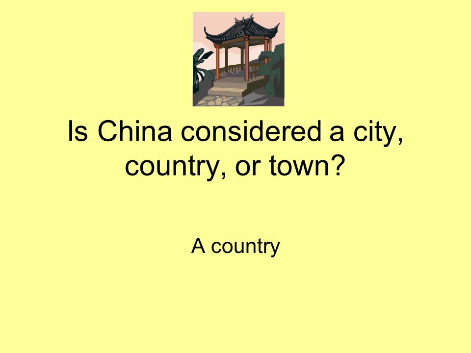 Is China considered a city, country, or town? A country