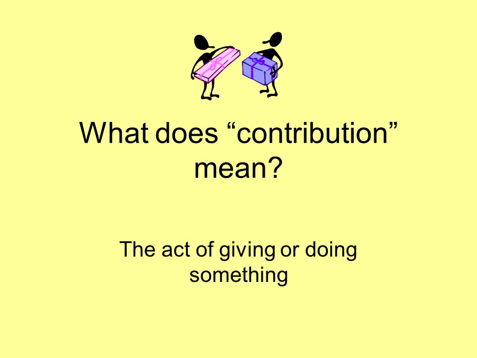 What does contribution mean? The act of giving or doing something