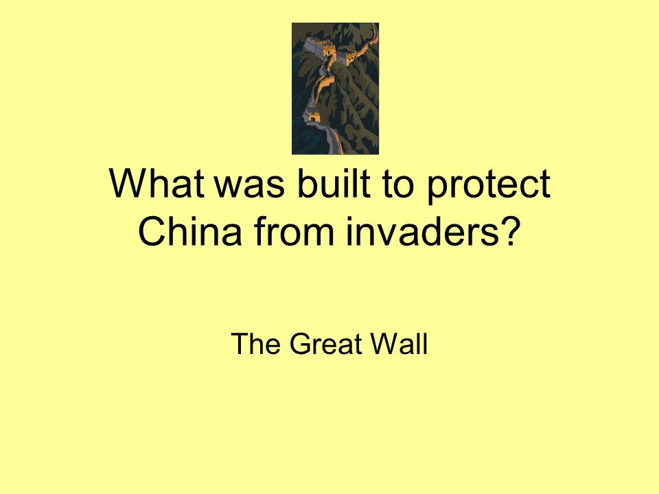 What was built to protect China from invaders? The Great Wall