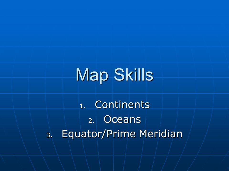 Map Skills 1. Continents 2. Oceans 3. Equator/Prime Meridian