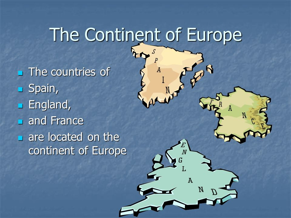 The Continent of Europe The countries of The countries of Spain, Spain, England, England, and France and France are located on the continent of Europe