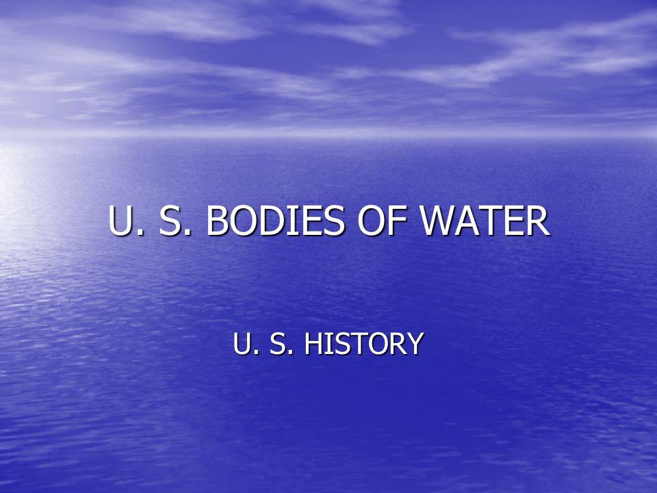 U. S. BODIES OF WATER U. S. HISTORY