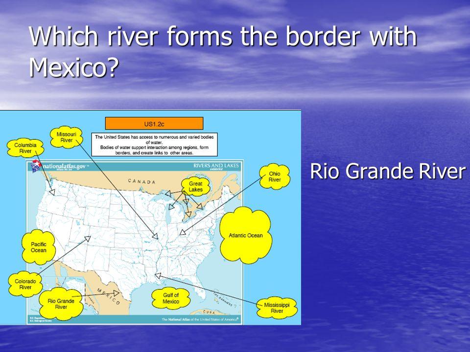 Which river forms the border with Mexico? Rio Grande River