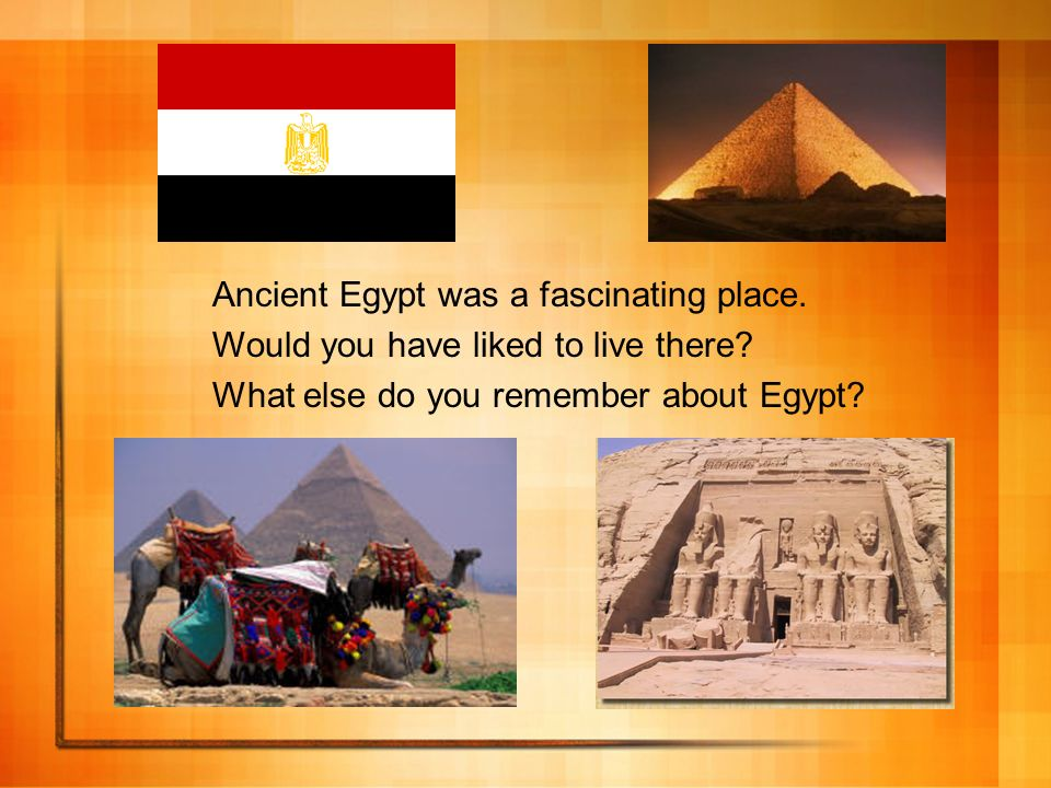 Ancient Egypt was a fascinating place. Would you have liked to live there? What else do you remember about Egypt?