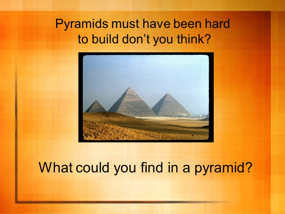 Pyramids must have been hard to build dont you think? What could you find in a pyramid?