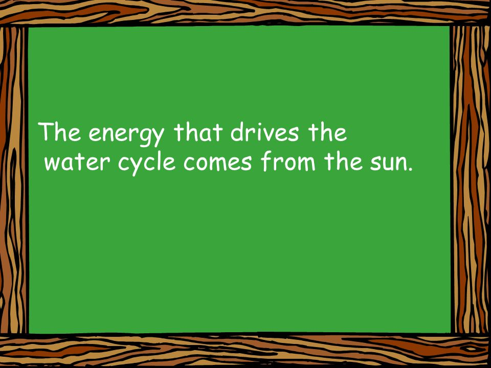 The energy that drives the water cycle comes from the sun.