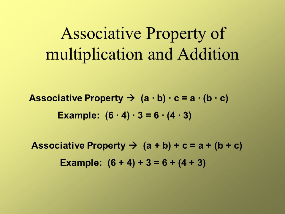 Associative Property of multiplication and Addition Associative Property (a · b) · c = a · (b · c) Example: (6 · 4) · 3 = 6 · (4 · 3) Associative Property (a + b) + c = a + (b + c) Example: (6 + 4) + 3 = 6 + (4 + 3)
