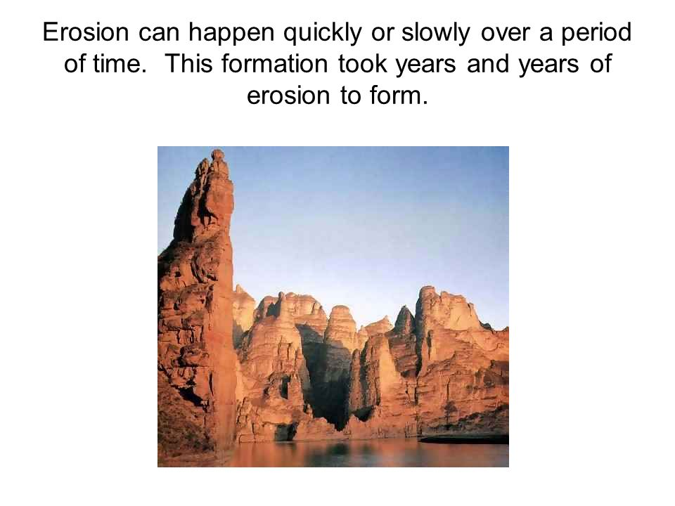 Erosion can happen quickly or slowly over a period of time. This formation took years and years of erosion to form.